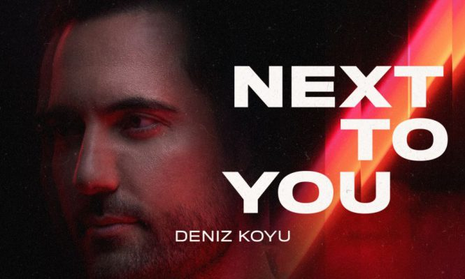 """Deniz Koyu Releases """"Next To You,"""" First of a Two-Part Series of Melodic Summertime Anthems"""